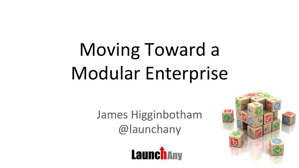Moving Toward a Modular Enterprise James Higgin...