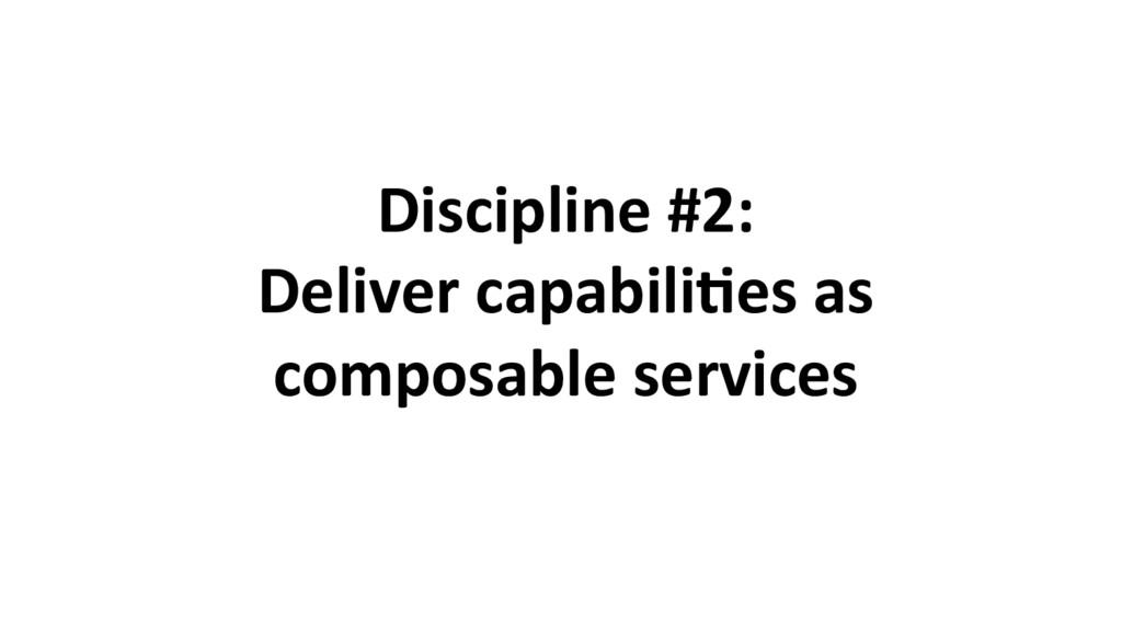 Discipline #2: Deliver capabili8es as composabl...