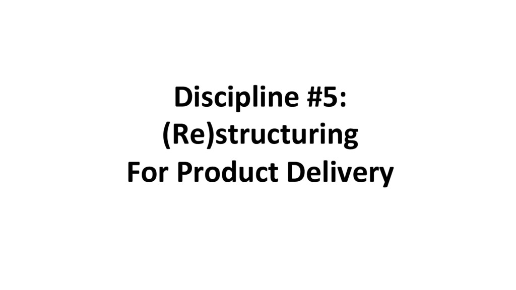 Discipline #5: (Re)structuring For Product Deli...