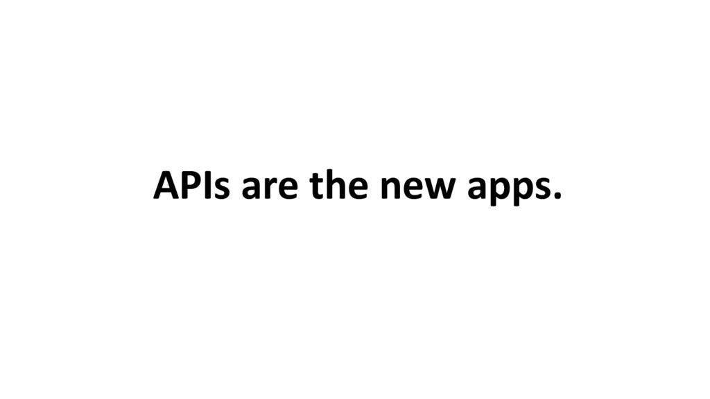 APIs are the new apps.