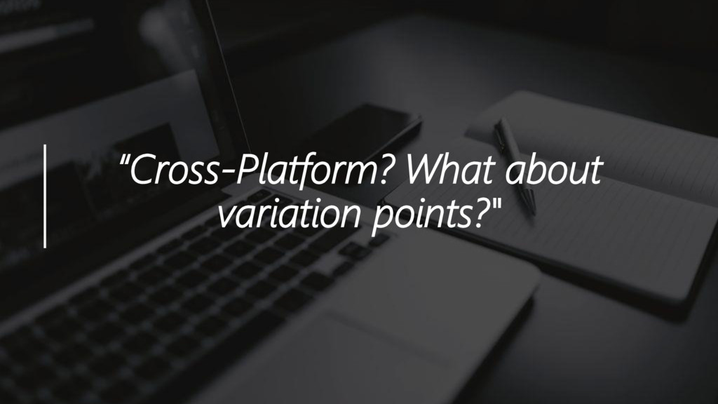 """Cross-Platform? What about variation points?"""