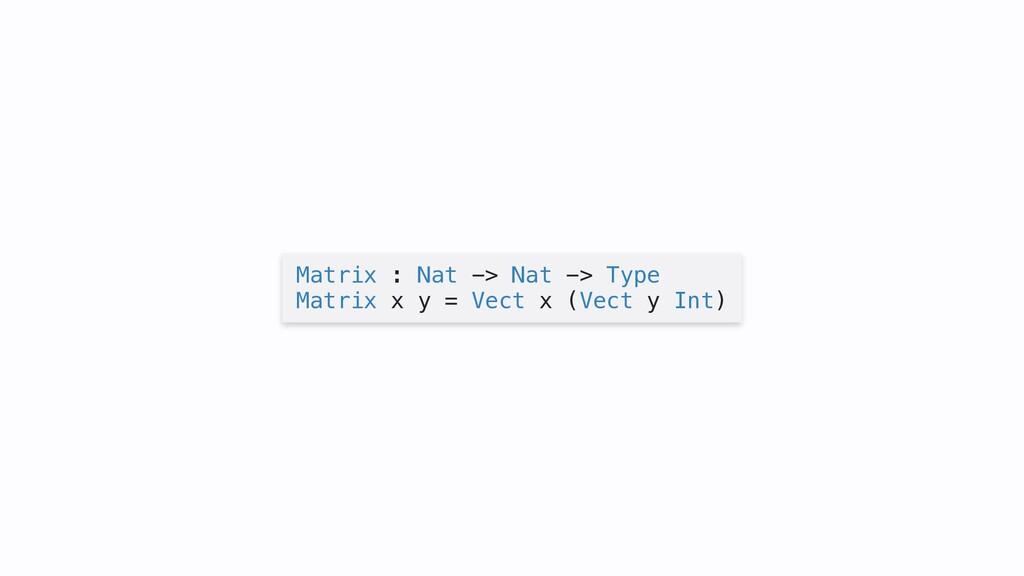 Matrix : Nat -> Nat -> Type Matrix x y = Vect x...