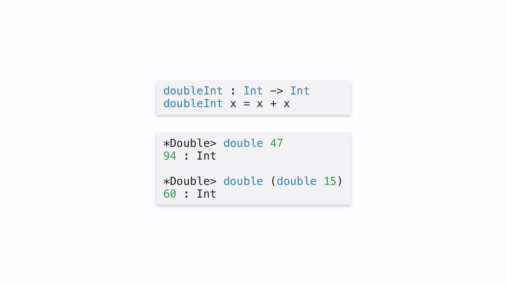 doubleInt : Int -> Int doubleInt x = x + x *Dou...