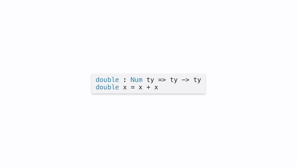 double : Num ty => ty -> ty double x = x + x