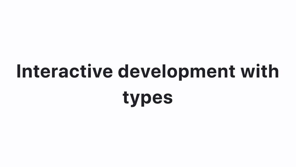 Interactive development with types