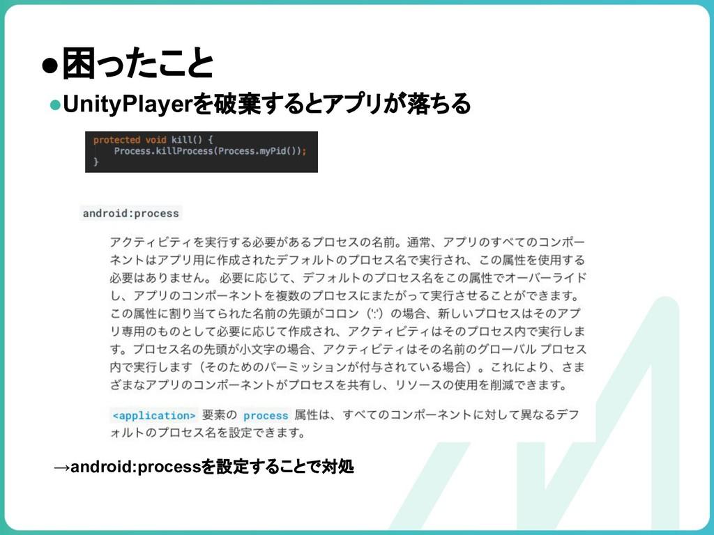 ●困ったこと ●UnityPlayerを破棄するとアプリが落ちる →android:proce...
