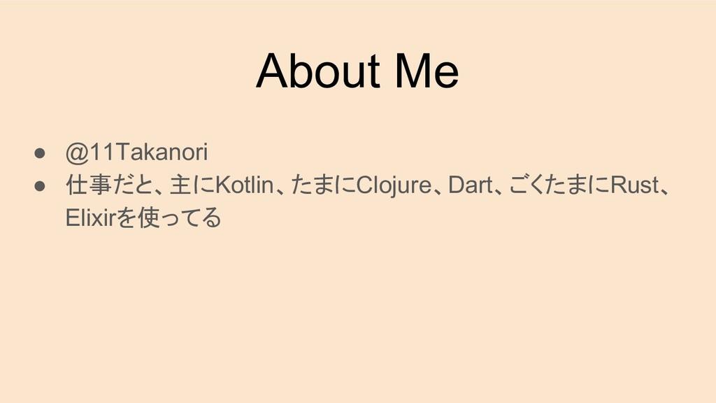 About Me ● @11Takanori ● 仕事だと、主にKotlin、たまにCloju...