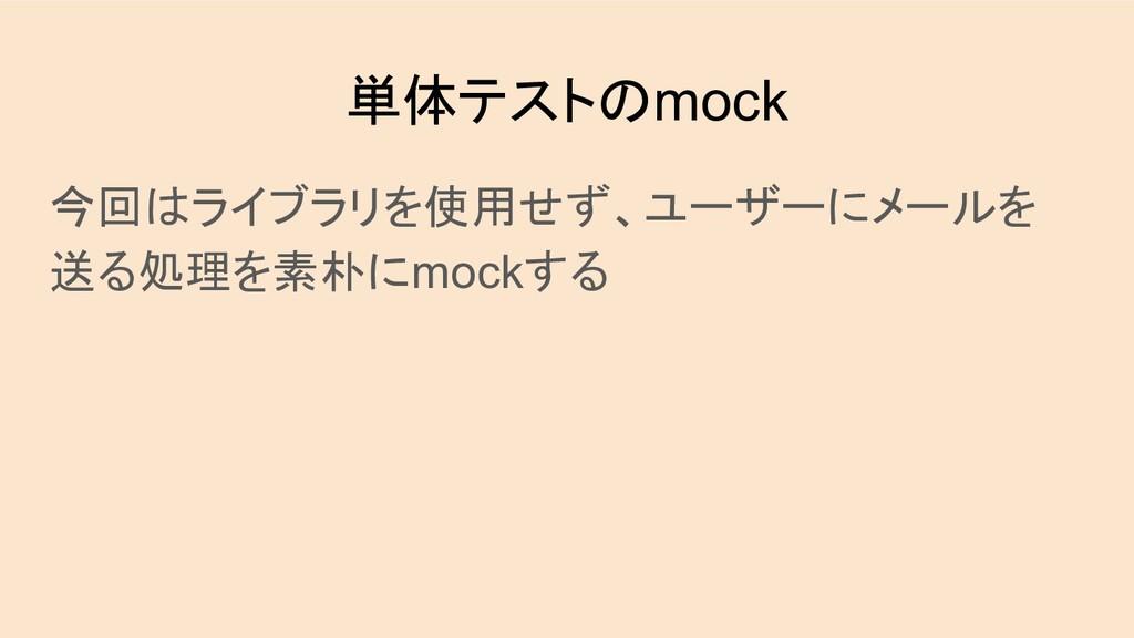 単体テストのmock 今回はライブラリを使用せず、ユーザーにメールを 送る処理を素朴にmock...