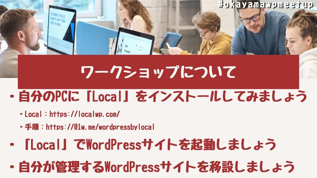 ワークショップについて ・⾃分のPCに「Local」をインストールしてみましょう ・Local...