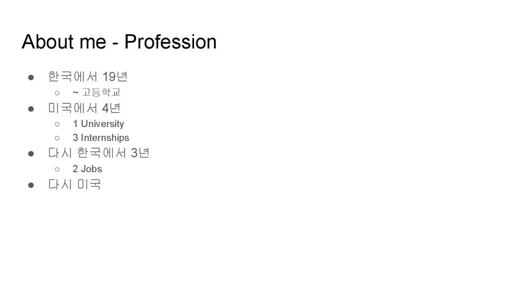 About me - Profession ● 한국에서 19년 ○ ~ 고등학교 ● 미국에...