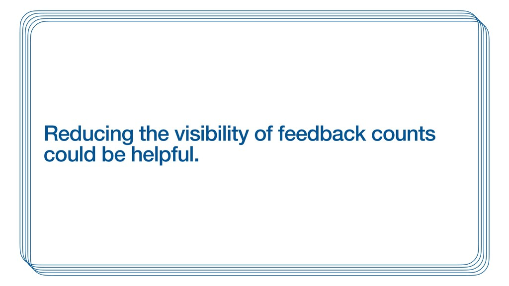 Reducing the visibility of feedback counts coul...