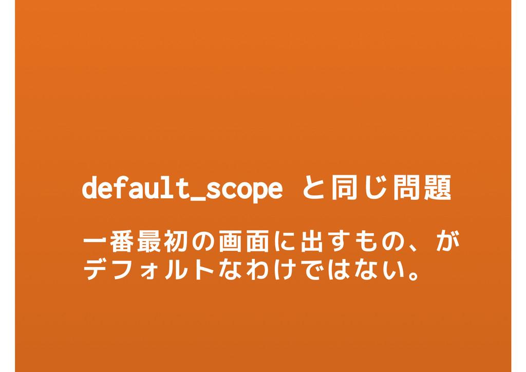 default_scope と同じ問題 一番最初の画面に出すもの、が デフォルトなわけではない。