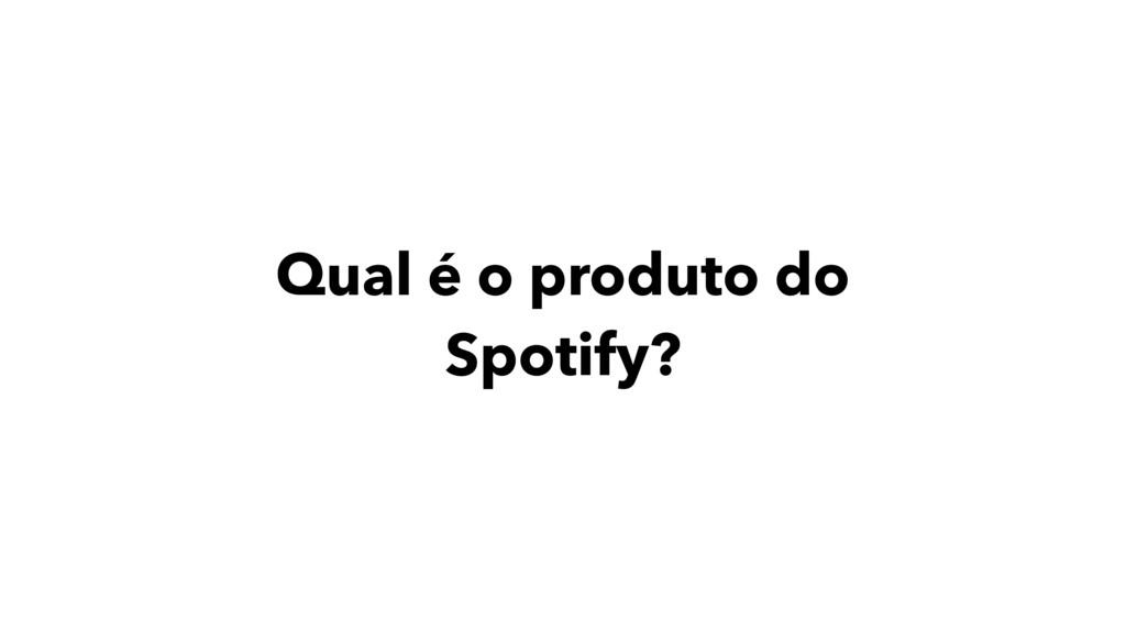 Qual é o produto do Spotify?
