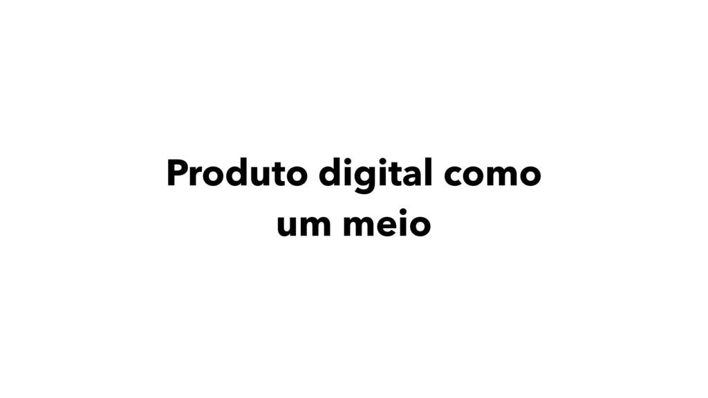 Produto digital como um meio