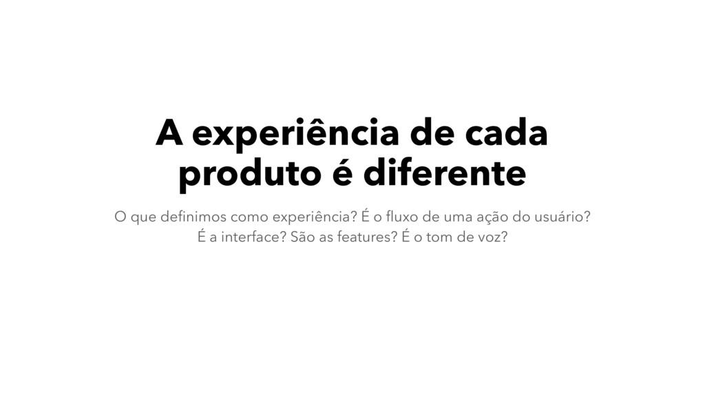 A experiência de cada produto é diferente O que...
