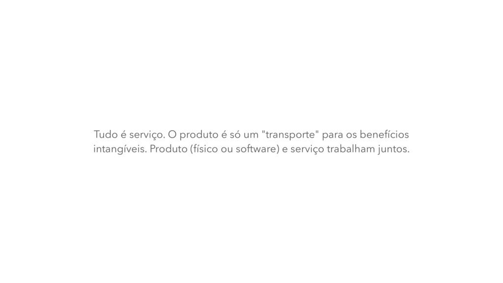 """Tudo é serviço. O produto é só um """"transporte"""" ..."""