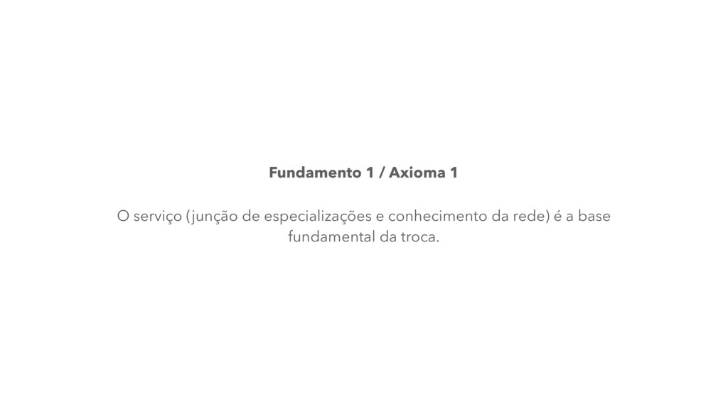 Fundamento 1 / Axioma 1 O serviço (junção de es...