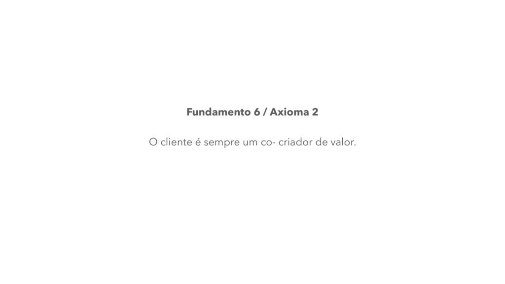 Fundamento 6 / Axioma 2 O cliente é sempre um c...