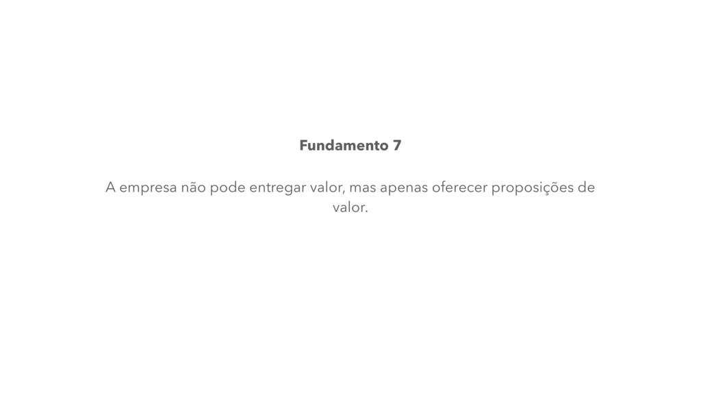 Fundamento 7 A empresa não pode entregar valor,...