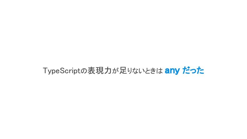 TypeScriptの表現力が足りないときは any だった