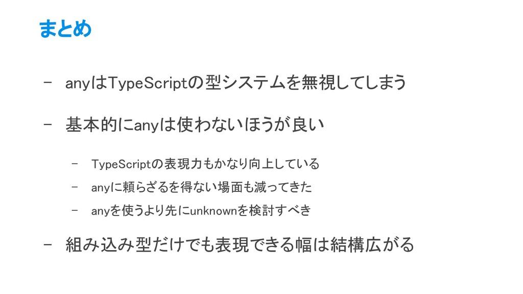 まとめ - anyはTypeScriptの型システムを無視してしまう - 基本的にanyは...