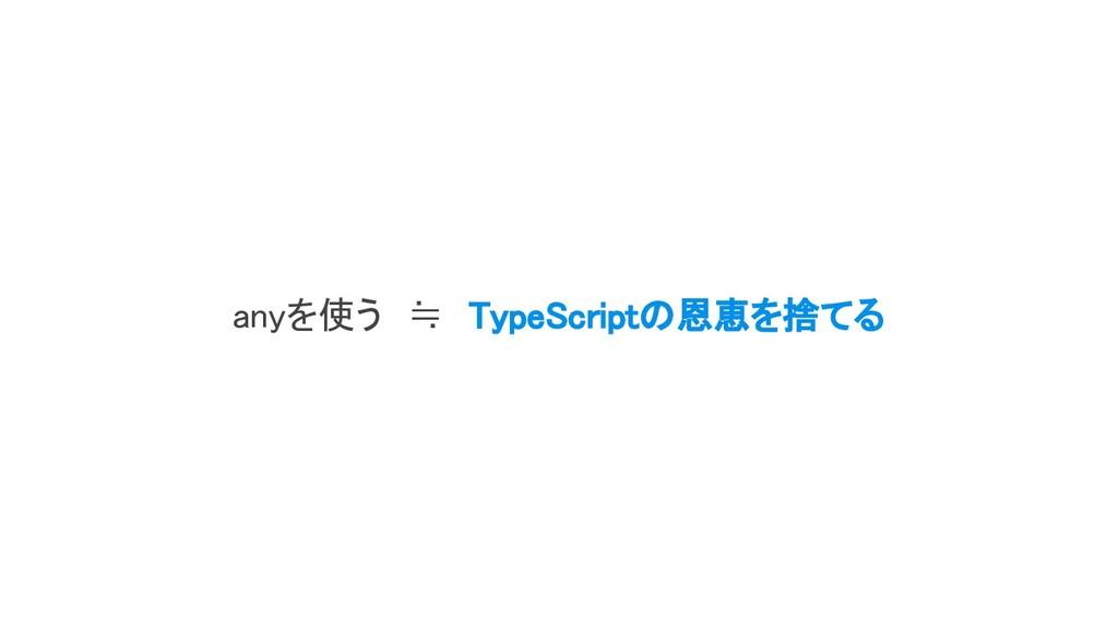 anyを使う ≒ TypeScriptの恩恵を捨てる