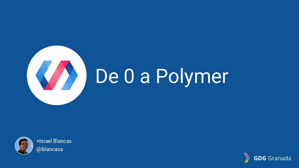 De 0 a Polymer +Israel Blancas @iblancasa GDG G...