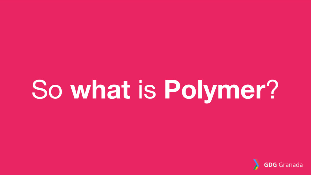 So what is Polymer? GDG Granada