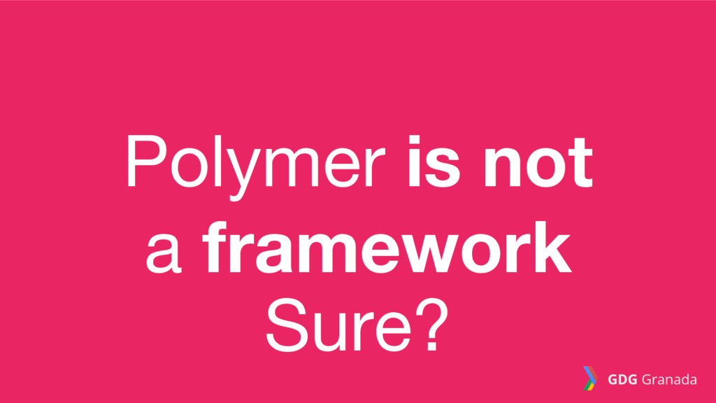 Polymer is not a framework Sure? GDG Granada