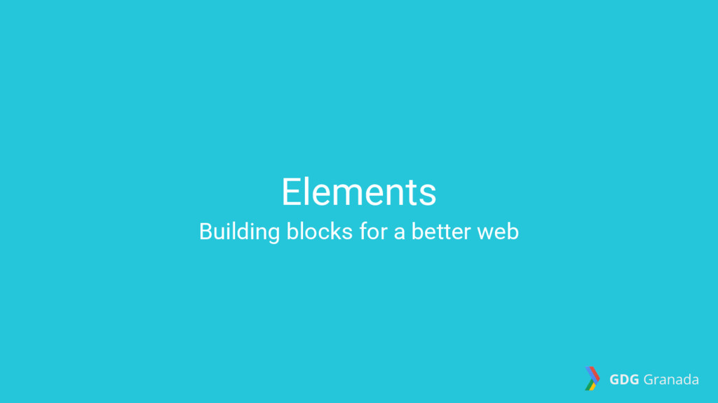Elements Building blocks for a better web GDG G...