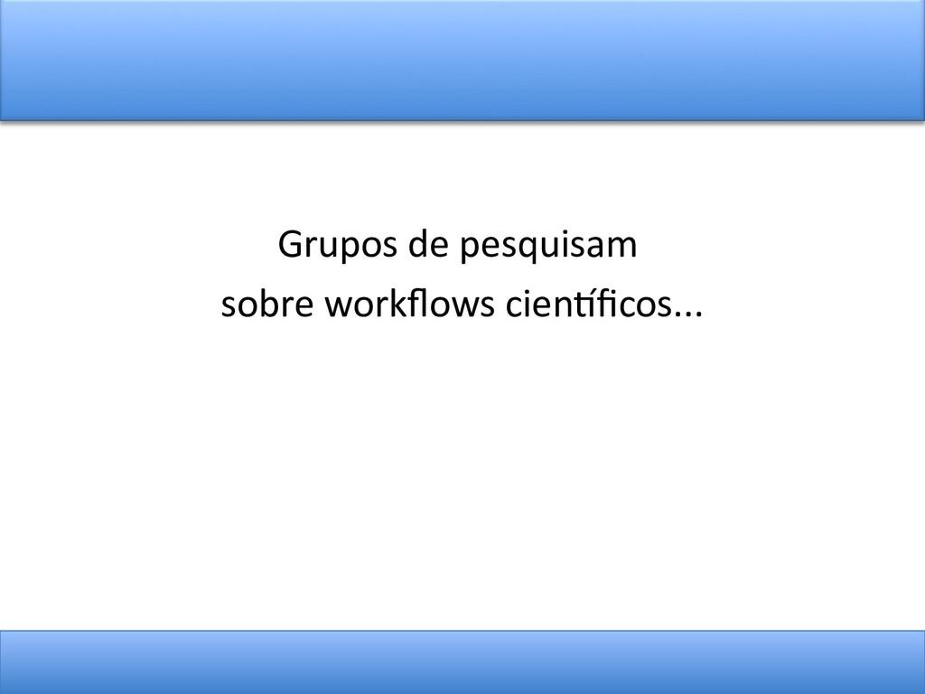 Grupos de pesquisam sobre workfows cientfcos...