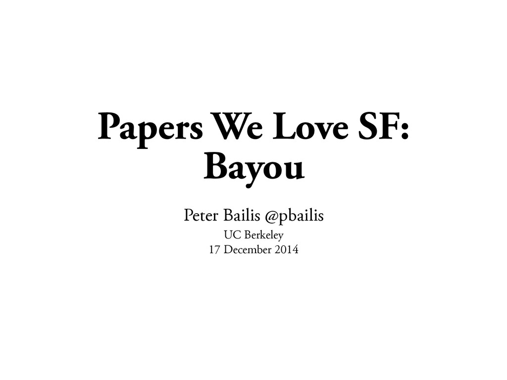Papers We Love SF: Bayou Peter Bailis @pbailis ...