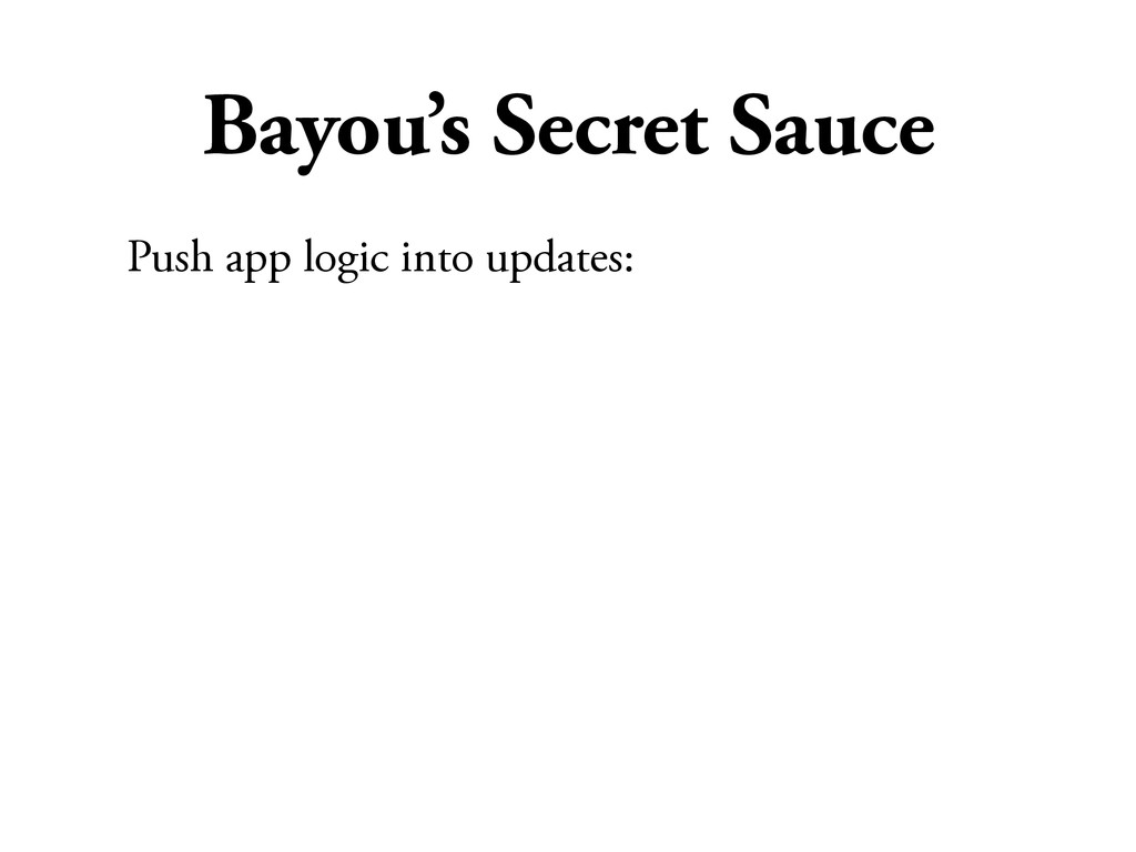 Bayou's Secret Sauce Push app logic into update...