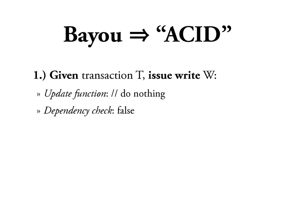 "Bayou 㱺 ""ACID"" 1.) Given transaction T, issue w..."