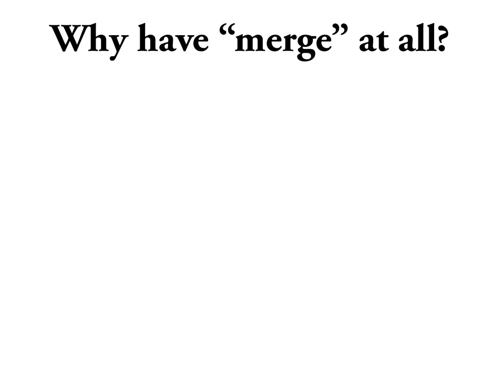 "Why have ""merge"" at all?"
