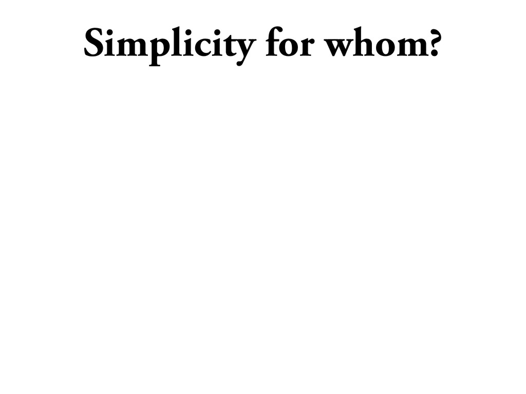 Simplicity for whom?