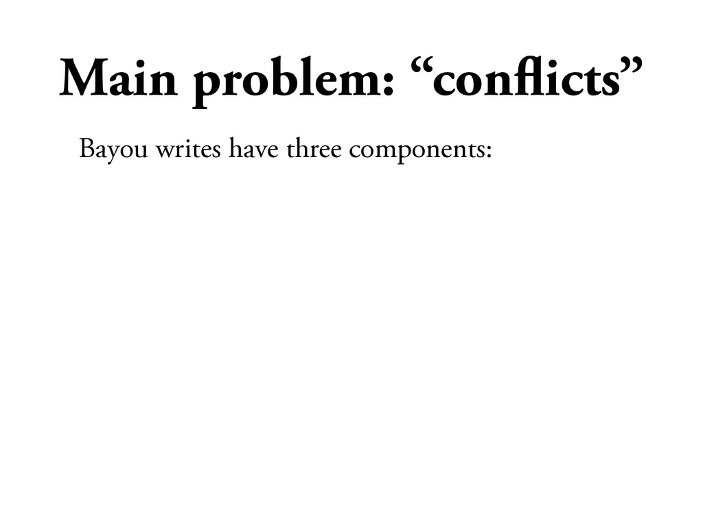 "Main problem: ""conflicts"" Bayou writes have thre..."
