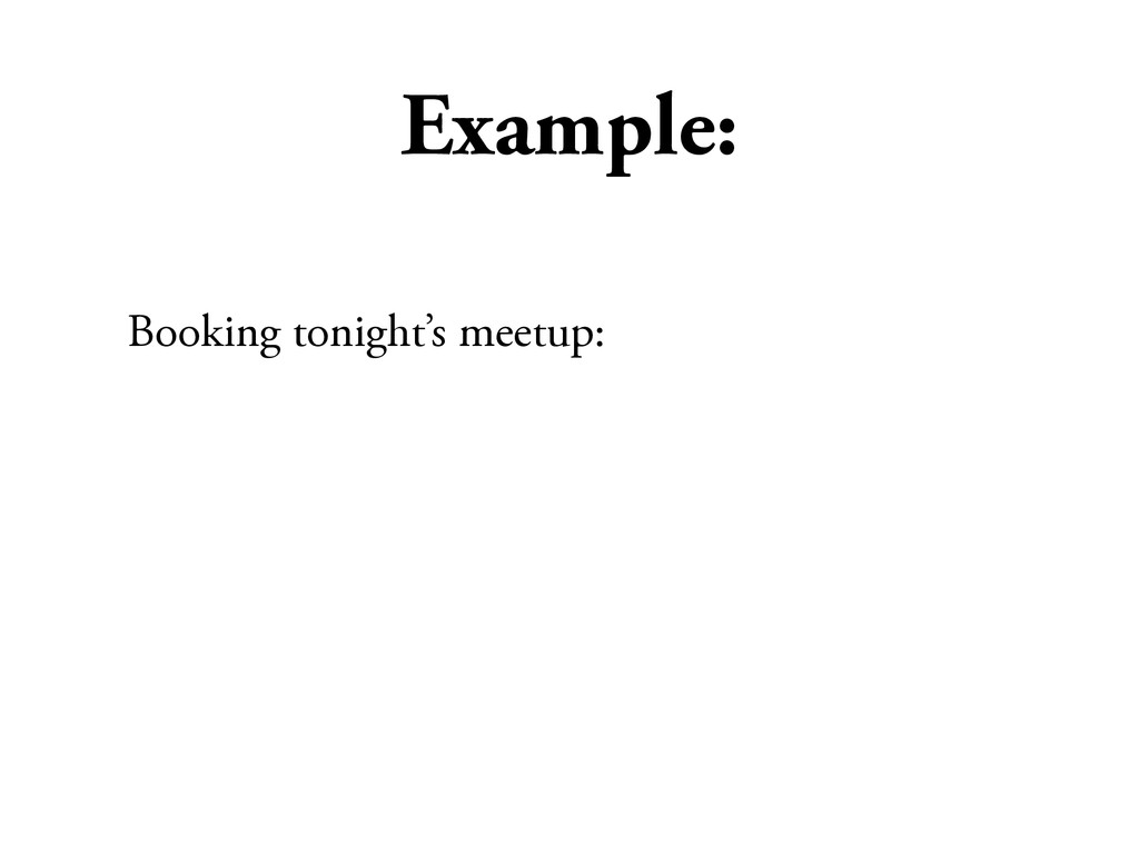 Example: Booking tonight's meetup: