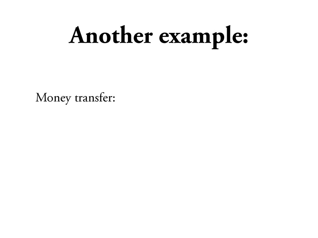 Another example: Money transfer: