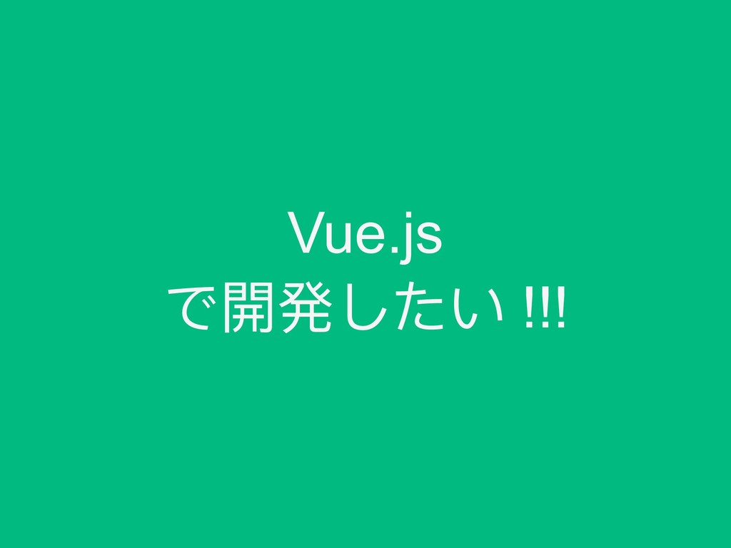Vue.js で開発したい !!!