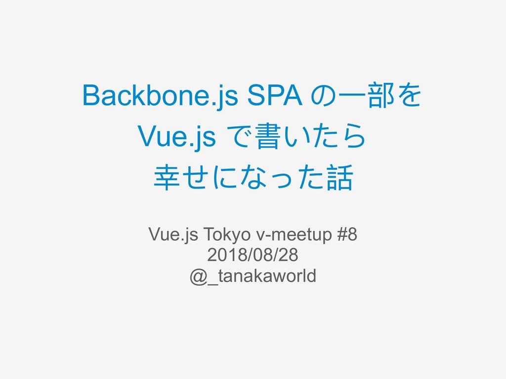 Backbone.js SPA の⼀一部を Vue.js で書いたら 幸せになった話 Vue....