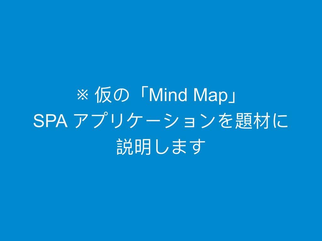 ※ 仮の「Mind Map」  SPA アプリケーションを題材に 説明します