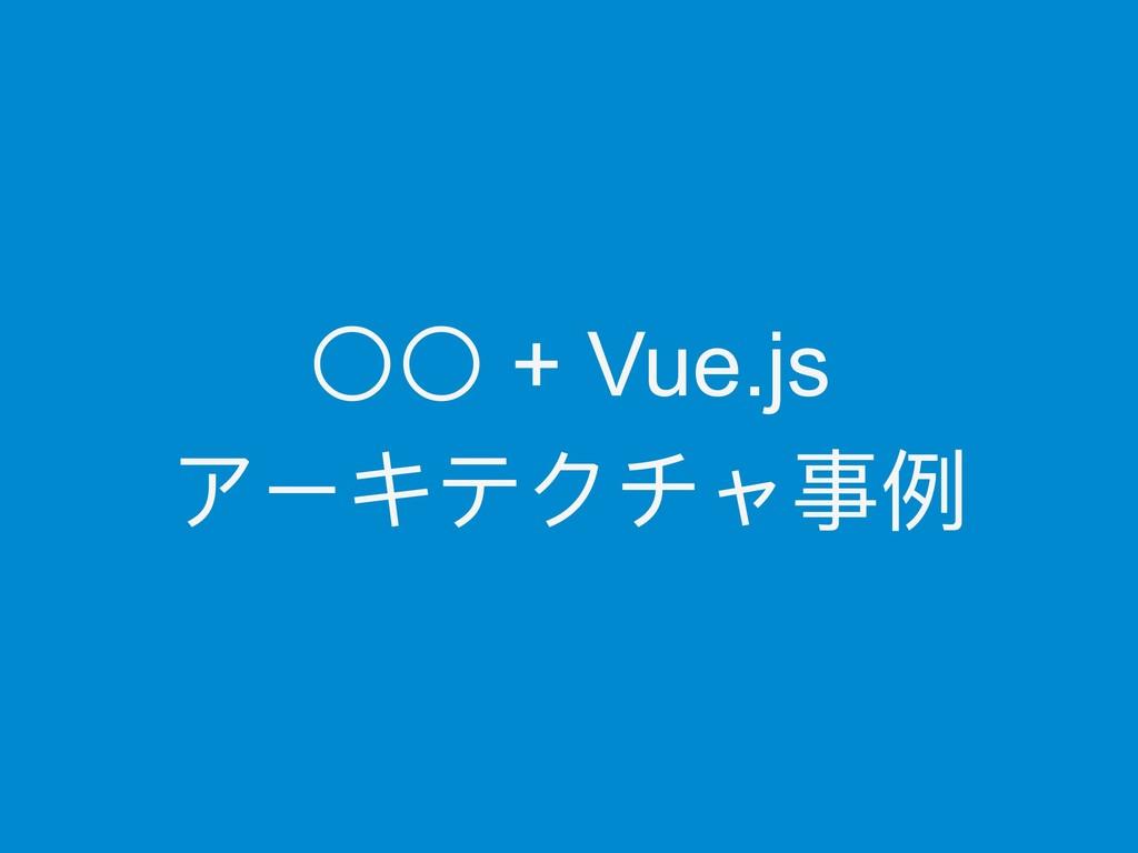〇〇 + Vue.js アーキテクチャ事例例