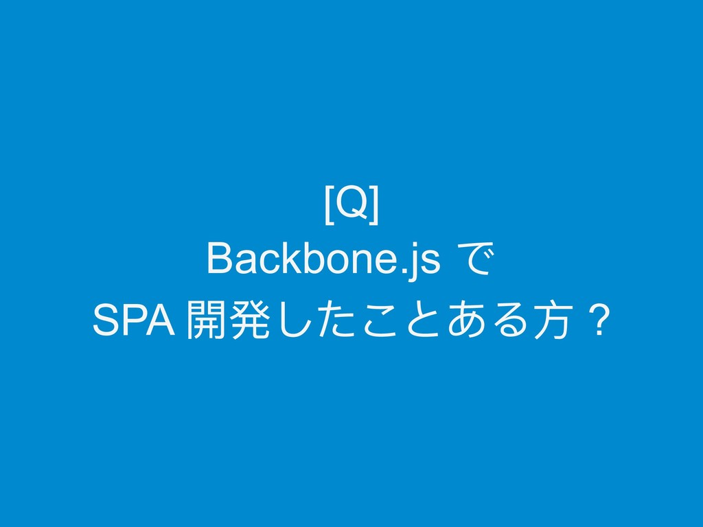 [Q] Backbone.js で SPA 開発したことある⽅方 ?