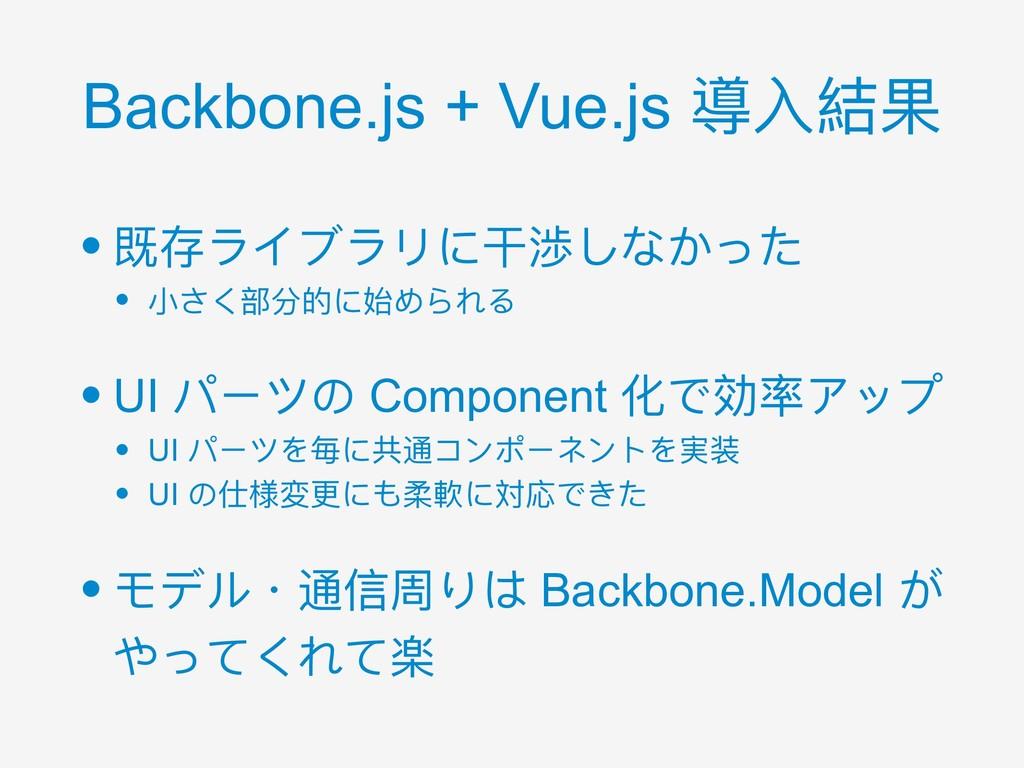 Backbone.js + Vue.js 導⼊入結果 • 既存ライブラリに⼲干渉しなかった •...