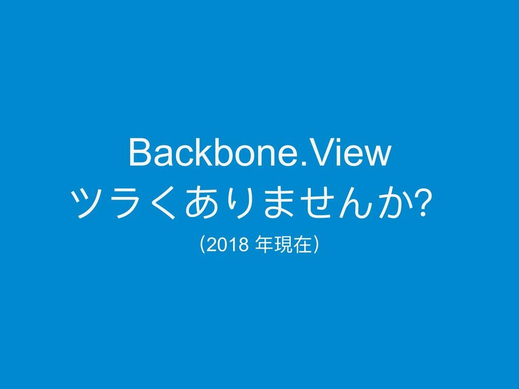 Backbone.View ツラくありませんか? (2018 年年現在)