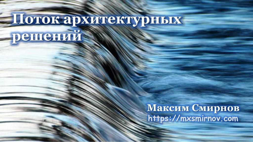 Поток архитектурных решений Максим Смирнов http...