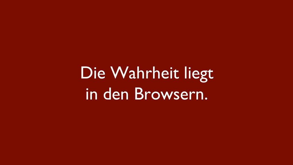 Die Wahrheit liegt in den Browsern.