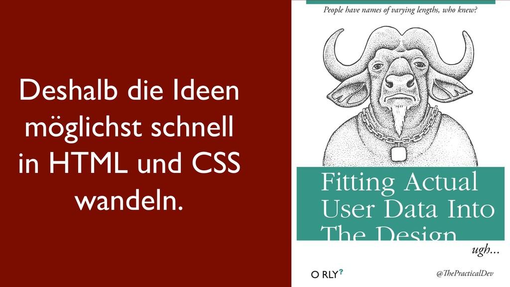 Deshalb die Ideen möglichst schnell in HTML und...