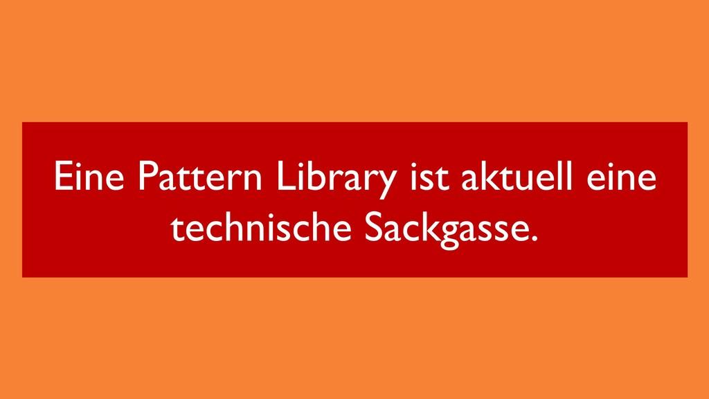 Eine Pattern Library ist aktuell eine technisch...